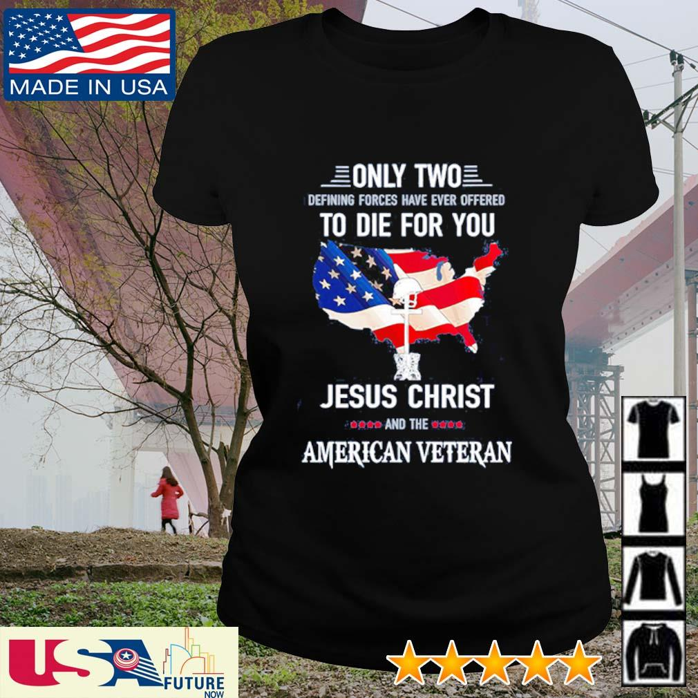Only two defining forces have ever offered to die for you Jesus christ and the American Veteran s ladies-tee
