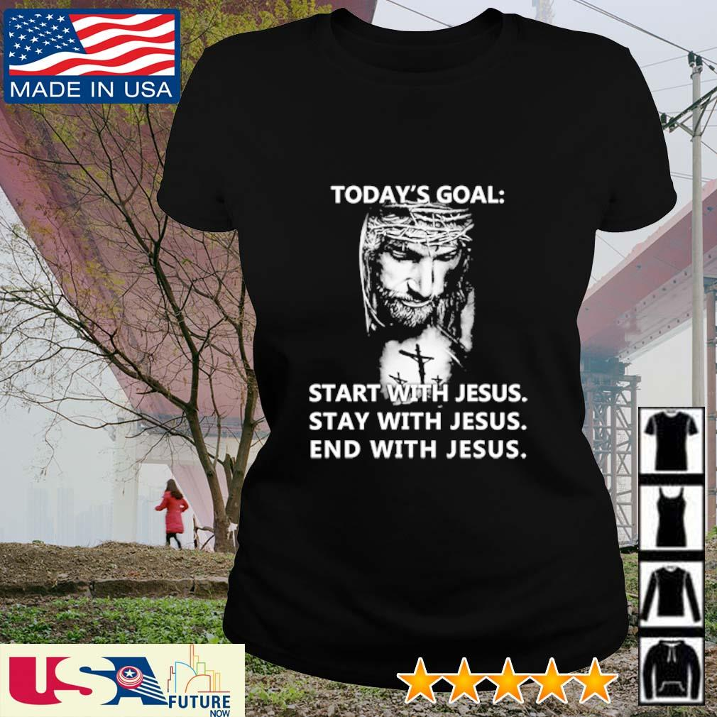 Today's goal start with Jesus stay with Jesus end with Jesus s ladies-tee